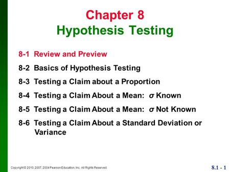 Copyright © 2010, 2007, 2004 Pearson Education, Inc. All Rights Reserved. 8.1 - 1 Chapter 8 Hypothesis Testing 8-1 Review and Preview 8-2 Basics of Hypothesis.