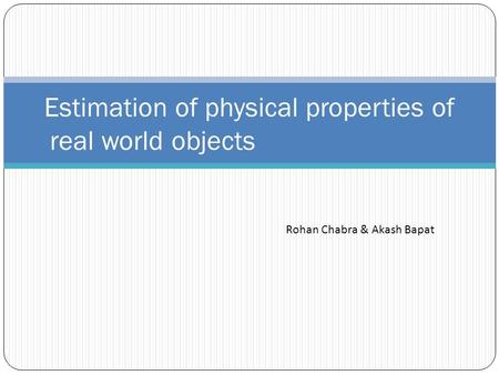Estimation of physical properties of real world objects Rohan Chabra & Akash Bapat.