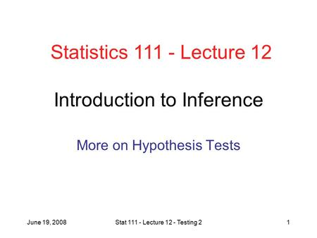 June 19, 2008Stat 111 - Lecture 12 - Testing 21 Introduction to Inference More on Hypothesis Tests Statistics 111 - Lecture 12.