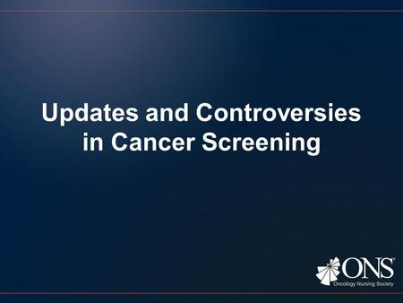 Updates and Controversies in Cancer Screening. Objectives Identify factors important to effective cancer screening. Compare cancer screening guidelines.