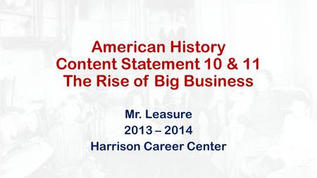 American History Content Statement 10 & 11 The Rise of Big Business Mr. Leasure 2013 – 2014 Harrison Career Center.