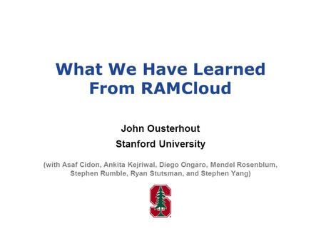 What We Have Learned From RAMCloud John Ousterhout Stanford University (with Asaf Cidon, Ankita Kejriwal, Diego Ongaro, Mendel Rosenblum, Stephen Rumble,