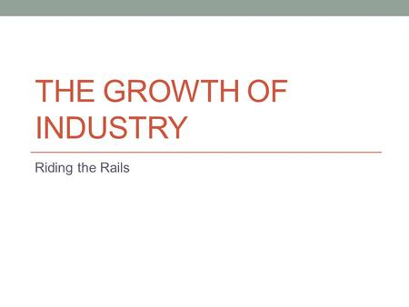 THE GROWTH OF INDUSTRY Riding the Rails. Focus Question What role should government take in the economy?