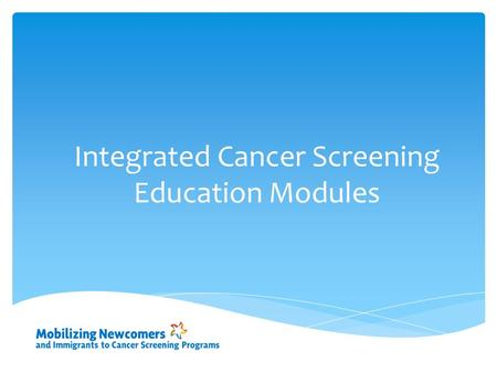 Integrated Cancer Screening Education Modules.  A disease that starts in the cells  Genes inside cells order growth, work, reproduction and death What.