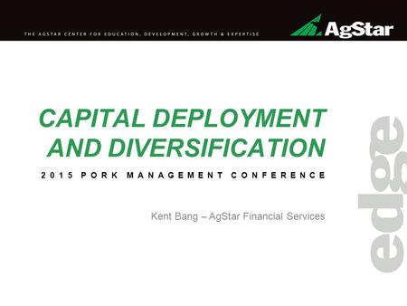 CAPITAL DEPLOYMENT AND DIVERSIFICATION Kent Bang – AgStar Financial Services 2015 PORK MANAGEMENT CONFERENCE.
