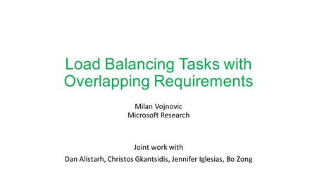 Load Balancing Tasks with Overlapping Requirements Milan Vojnovic Microsoft Research Joint work with Dan Alistarh, Christos Gkantsidis, Jennifer Iglesias,