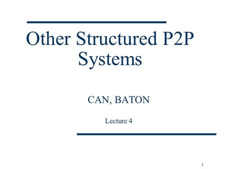 Other Structured P2P Systems CAN, BATON Lecture 4 1.