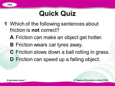 7Kd Quick Quiz 1	Which of the following sentences about friction is not correct? A	Friction can make an object get hotter. B	Friction wears car tyres away.