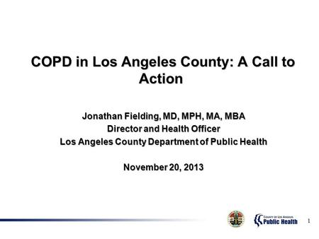 COPD in Los Angeles County: A Call to Action COPD in Los Angeles County: A Call to Action Jonathan Fielding, MD, MPH, MA, MBA Director and Health Officer.