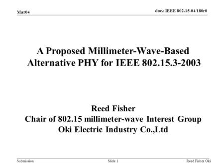 Doc.: IEEE 802.15-04/180r0 Submission Mar04 Reed Fisher OkiSlide 1 A Proposed Millimeter-Wave-Based Alternative PHY for IEEE 802.15.3-2003 Reed Fisher.