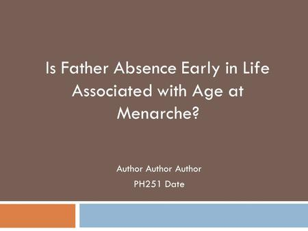 Author Author Author PH251 Date Is Father Absence Early in Life Associated with Age at Menarche?