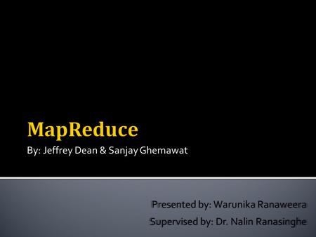 By: Jeffrey Dean & Sanjay Ghemawat Presented by: Warunika Ranaweera Supervised by: Dr. Nalin Ranasinghe.
