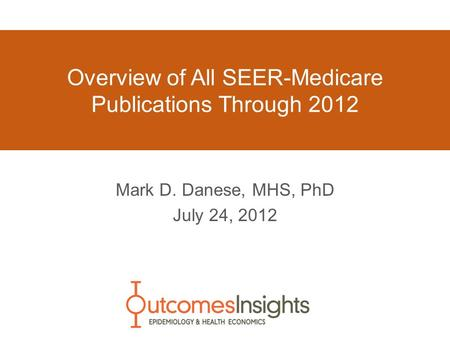 Overview of All SEER-Medicare Publications Through 2012 Mark D. Danese, MHS, PhD July 24, 2012.