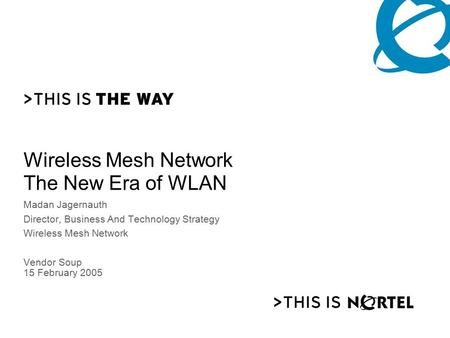 NORTEL <strong>NETWORKS</strong> CONFIDENTIAL PG 0 Wireless Mesh <strong>Network</strong> The New Era of WLAN Madan Jagernauth Director, Business And Technology Strategy Wireless Mesh <strong>Network</strong>.