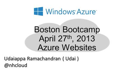 Boston Bootcamp April 27 th, 2013 Azure Websites Udaiappa Ramachandran ( Udai