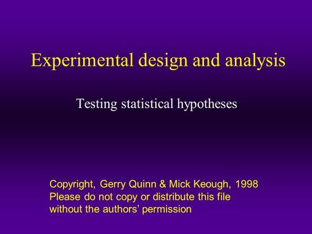 Copyright, Gerry Quinn & Mick Keough, 1998 Please do not copy or distribute this file without the authors' permission Experimental design and analysis.