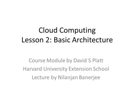 Cloud Computing Lesson 2: Basic Architecture Course Module by David S Platt Harvard University Extension School Lecture by Nilanjan Banerjee.