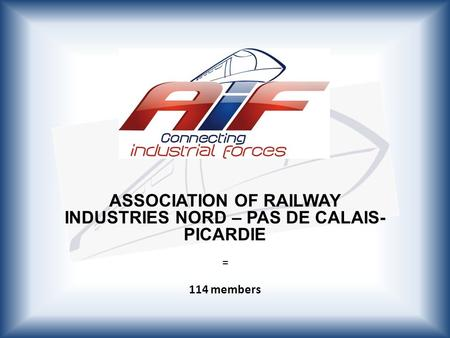 ASSOCIATION OF RAILWAY INDUSTRIES NORD – PAS DE CALAIS- PICARDIE = 114 members.