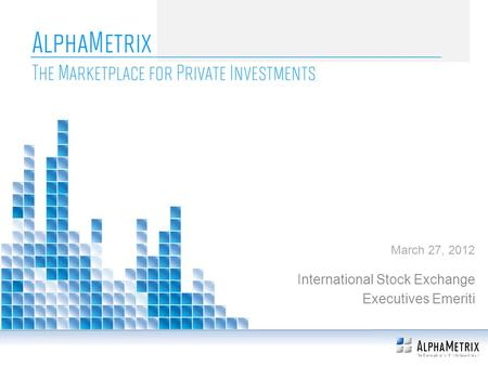 AlphaMetrix The Marketplace for Private Investments International Stock Exchange Executives Emeriti March 27, 2012.