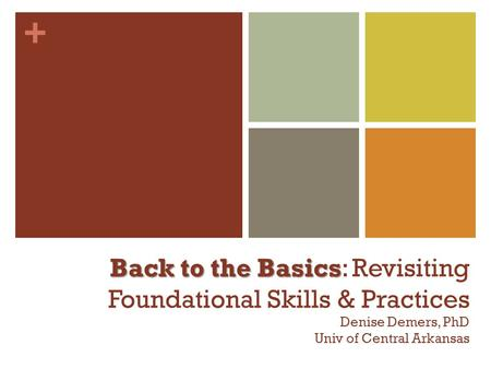 + Back to the Basics Back to the Basics: Revisiting Foundational Skills & Practices Denise Demers, PhD Univ of Central Arkansas.