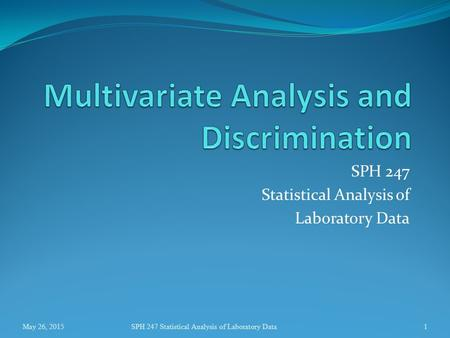 SPH 247 Statistical Analysis of Laboratory Data May 26, 2015SPH 247 Statistical Analysis of Laboratory Data1.