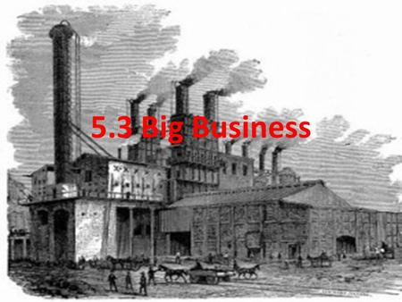 5.3 Big Business. I. The Rise of Big Business A.Following the Civil War, big businesses began to dominate the economy 1.Made possible by corporations.