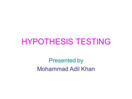 HYPOTHESIS TESTING Presented by Mohammad Adil Khan.