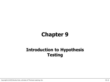 Copyright © 2005 Brooks/Cole, a division of Thomson Learning, Inc. 11.1 Chapter 9 Introduction to Hypothesis Testing.