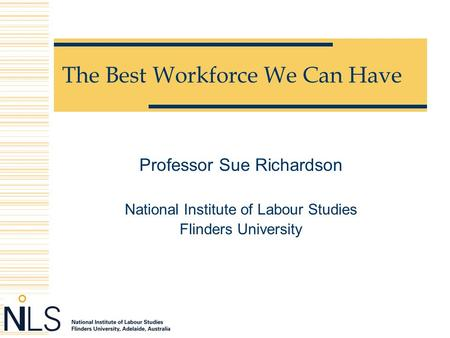 The Best Workforce We Can Have Professor Sue Richardson National Institute of Labour Studies Flinders University.