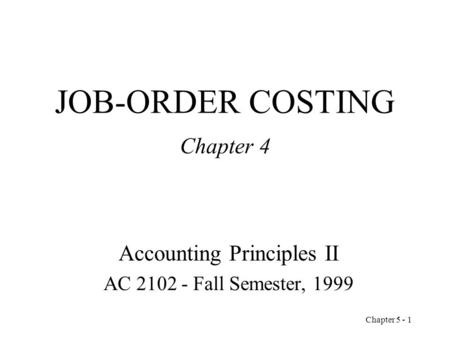Chapter 5 - 1 JOB-ORDER COSTING Chapter 4 Accounting Principles II AC 2102 - Fall Semester, 1999.
