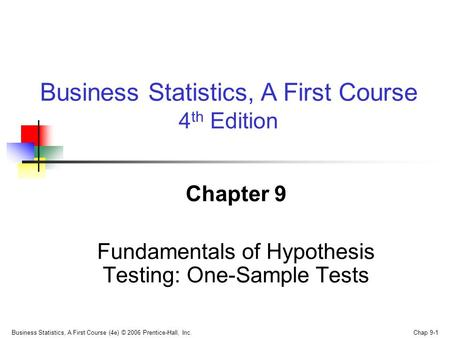 Business Statistics, A First Course (4e) © 2006 Prentice-Hall, Inc. Chap 9-1 Chapter 9 Fundamentals of Hypothesis Testing: One-Sample Tests Business Statistics,