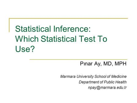 Statistical Inference: Which Statistical Test To Use? Pınar Ay, MD, MPH Marmara University School of Medicine Department of Public Health