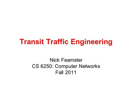 Transit Traffic Engineering Nick Feamster CS 6250: Computer Networks Fall 2011.