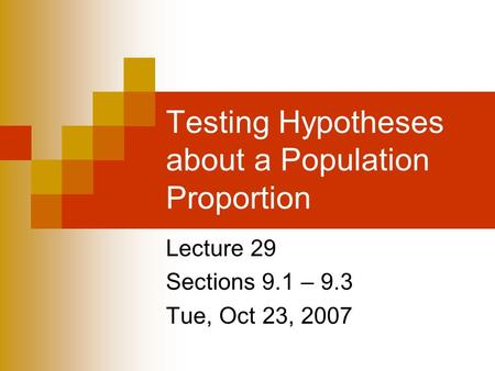 Testing Hypotheses about a Population Proportion Lecture 29 Sections 9.1 – 9.3 Tue, Oct 23, 2007.
