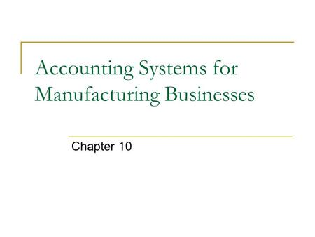Accounting Systems for Manufacturing Businesses Chapter 10.
