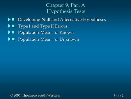 1 1 Slide © 2005 Thomson/South-Western Chapter 9, Part A Hypothesis Tests Developing Null and Alternative Hypotheses Developing Null and Alternative Hypotheses.