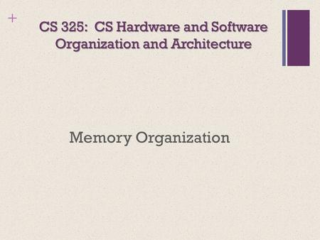 + CS 325: CS Hardware <strong>and</strong> Software Organization <strong>and</strong> Architecture Memory Organization.
