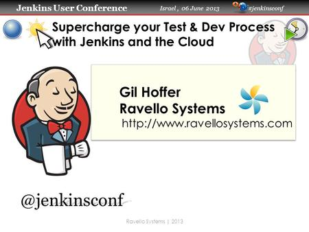Jenkins User Conference Jenkins User Conference Israel, 06 June 2013 #jenkinsconf Supercharge your Test & Dev Process with Jenkins and the Cloud Gil Hoffer.