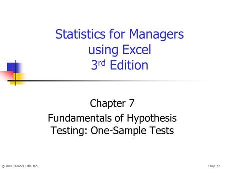 © 2002 Prentice-Hall, Inc.Chap 7-1 Statistics for Managers using Excel 3 rd Edition Chapter 7 Fundamentals of Hypothesis Testing: One-Sample Tests.