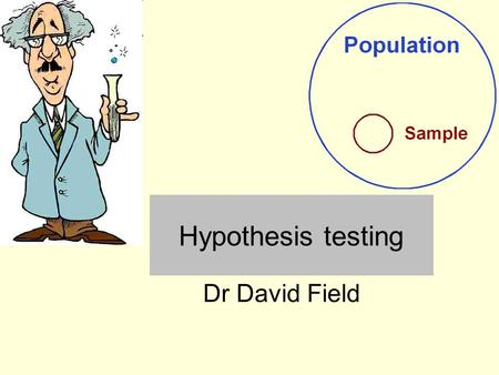 Hypothesis testing Dr David Field. Summary Null hypothesis and alternative hypothesis Statistical significance (p-value, alpha level) One tailed and two.