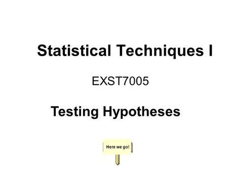 Statistical Techniques I EXST7005 Here we go! Testing Hypotheses.