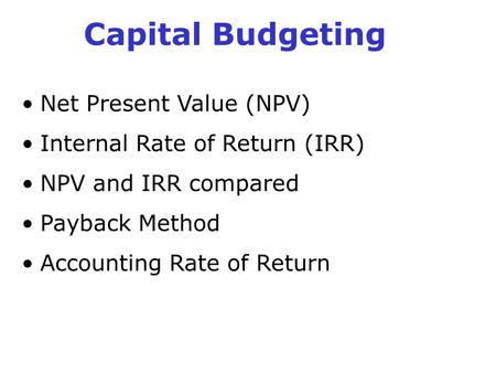 Capital Budgeting Net Present Value (NPV) Internal Rate of Return (IRR) NPV and IRR compared Payback Method Accounting Rate of Return.