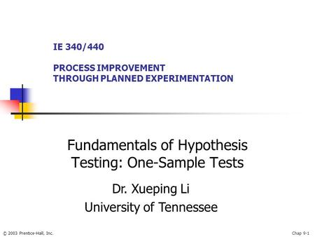 © 2003 Prentice-Hall, Inc.Chap 9-1 Fundamentals of Hypothesis Testing: One-Sample Tests IE 340/440 PROCESS IMPROVEMENT THROUGH PLANNED EXPERIMENTATION.