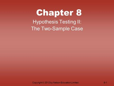 Copyright © 2012 by Nelson Education Limited. Chapter 8 Hypothesis Testing II: The Two-Sample Case 8-1.