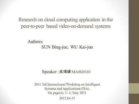 Research on cloud computing application in the peer-to-peer based video-on-demand systems 2012.04.13 Speaker : 吳靖緯 MA0G0101 2011 3rd International Workshop.