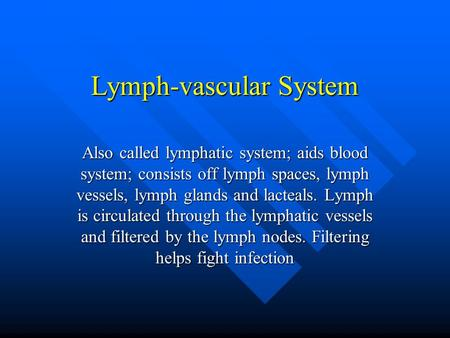 Lymph-vascular System Also called lymphatic system; aids blood system; consists off lymph spaces, lymph vessels, lymph glands and lacteals. Lymph is circulated.