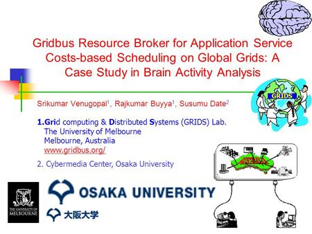 Gridbus Resource Broker for Application Service Costs-based Scheduling on Global Grids: A Case Study in Brain Activity Analysis Srikumar Venugopal 1, Rajkumar.