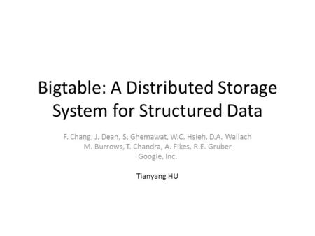 Bigtable: A Distributed Storage System for Structured Data F. Chang, J. Dean, S. Ghemawat, W.C. Hsieh, D.A. Wallach M. Burrows, T. Chandra, A. Fikes, R.E.