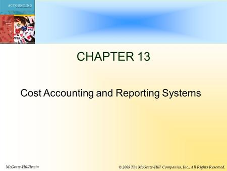 13-1 CHAPTER 13 McGraw-Hill/Irwin © 2008 The McGraw-Hill Companies, Inc., All Rights Reserved. Cost Accounting and Reporting Systems.
