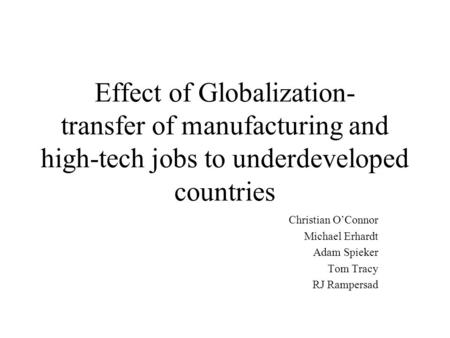 Effect of Globalization- transfer of manufacturing and high-tech jobs to underdeveloped countries Christian O'Connor Michael Erhardt Adam Spieker Tom Tracy.